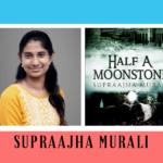 Interview of Supraajha Murali, author of the book Half a Moonstone
